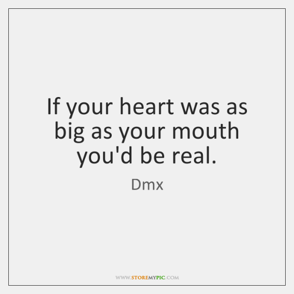 If your heart was as big as your mouth you'd be real.