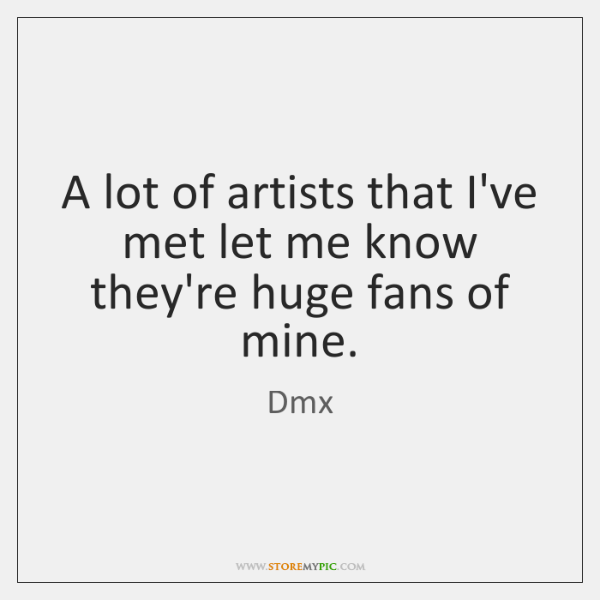A lot of artists that I've met let me know they're huge ...