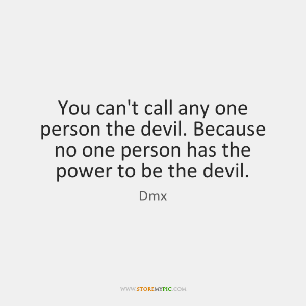 You can't call any one person the devil. Because no one person ...