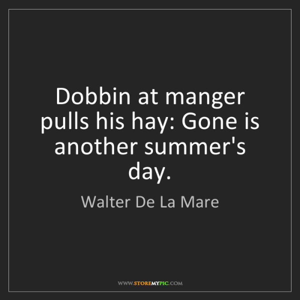 Walter De La Mare: Dobbin at manger pulls his hay: Gone is another summer's...