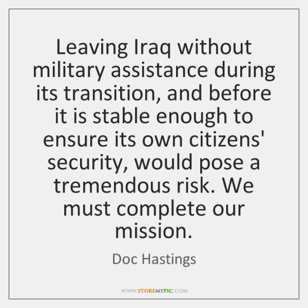 Leaving Iraq without military assistance during its transition, and before it is ...