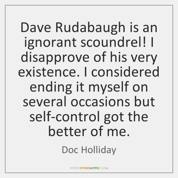 Dave Rudabaugh is an ignorant scoundrel! I disapprove of his very existence. ...