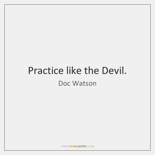 Practice like the Devil.