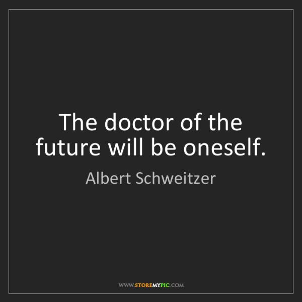 Albert Schweitzer: The doctor of the future will be oneself.