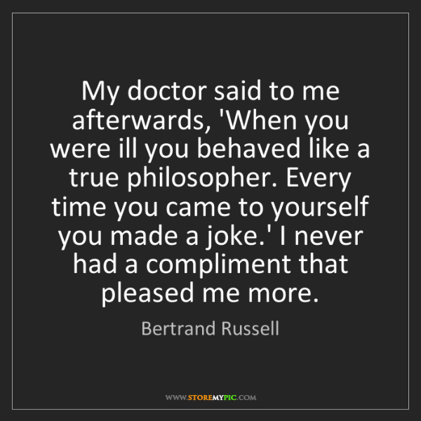 Bertrand Russell: My doctor said to me afterwards, 'When you were ill you...