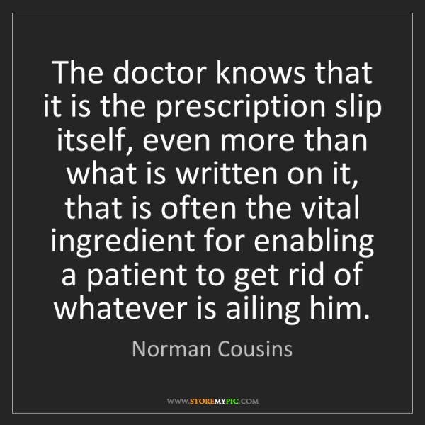 Norman Cousins: The doctor knows that it is the prescription slip itself,...