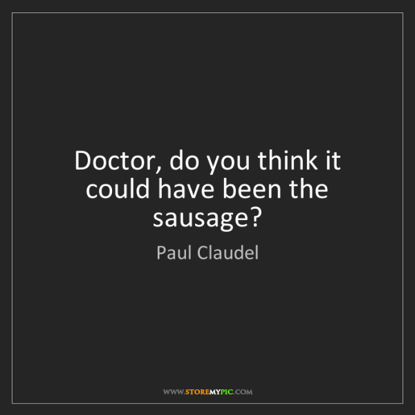 Paul Claudel: Doctor, do you think it could have been the sausage?