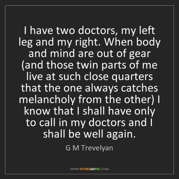 G M Trevelyan: I have two doctors, my left leg and my right. When body...