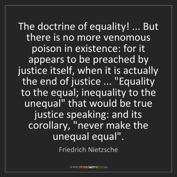 Friedrich Nietzsche: The doctrine of equality! ... But there is no more venomous...