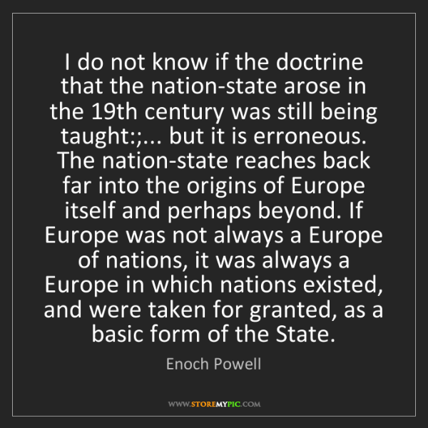 Enoch Powell: I do not know if the doctrine that the nation-state arose...