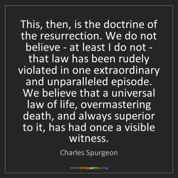 Charles Spurgeon: This, then, is the doctrine of the resurrection. We do...