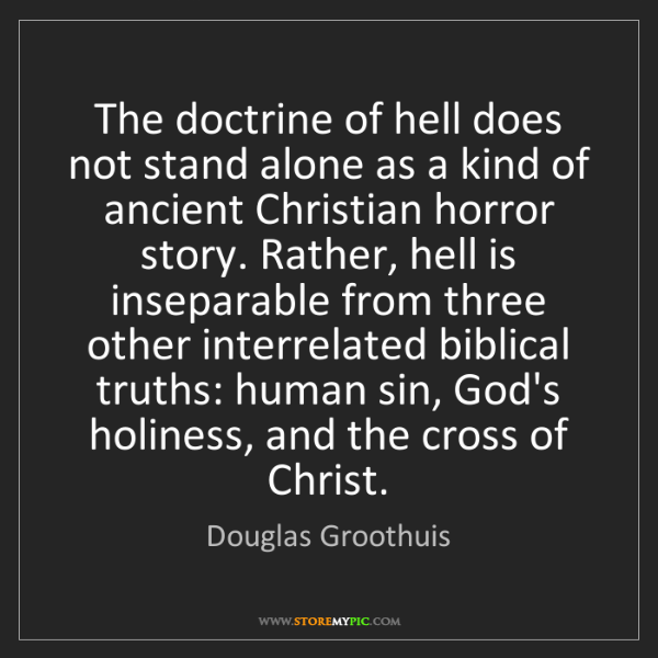 Douglas Groothuis: The doctrine of hell does not stand alone as a kind of...