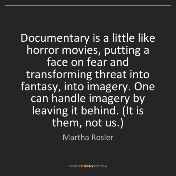 Martha Rosler: Documentary is a little like horror movies, putting a...