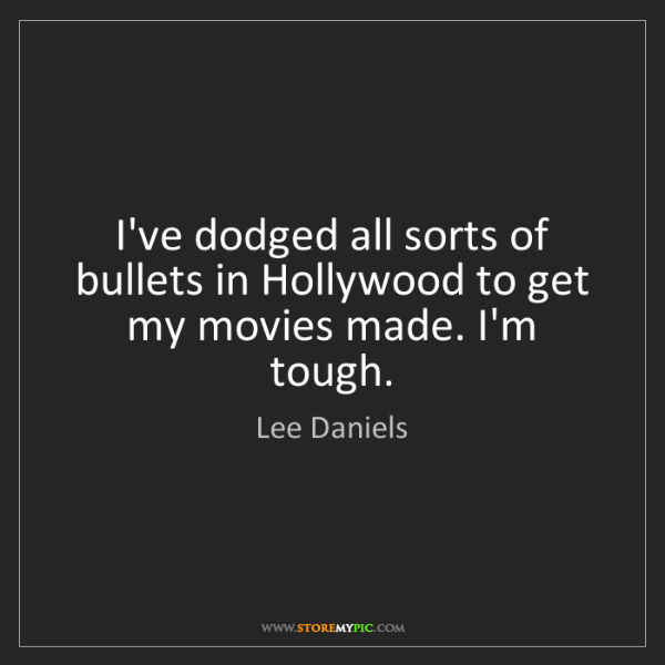 Lee Daniels: I've dodged all sorts of bullets in Hollywood to get...