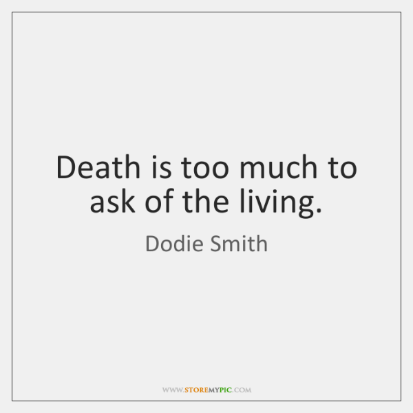Death is too much to ask of the living.