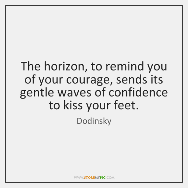 The horizon, to remind you of your courage, sends its gentle waves ...