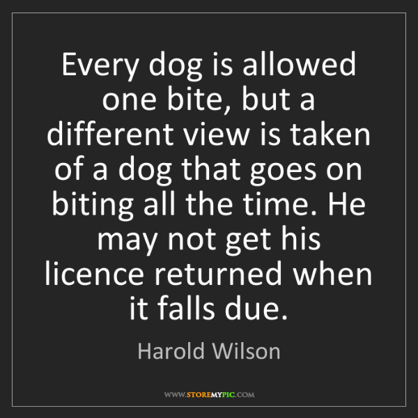 Harold Wilson: Every dog is allowed one bite, but a different view is...
