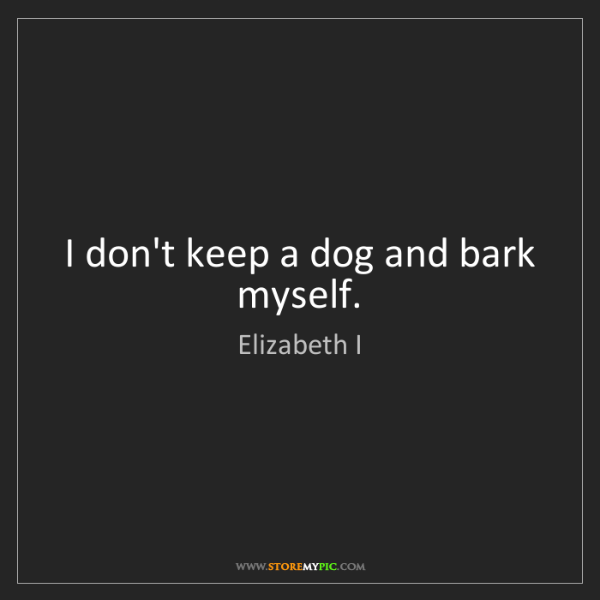 Elizabeth I: I don't keep a dog and bark myself.