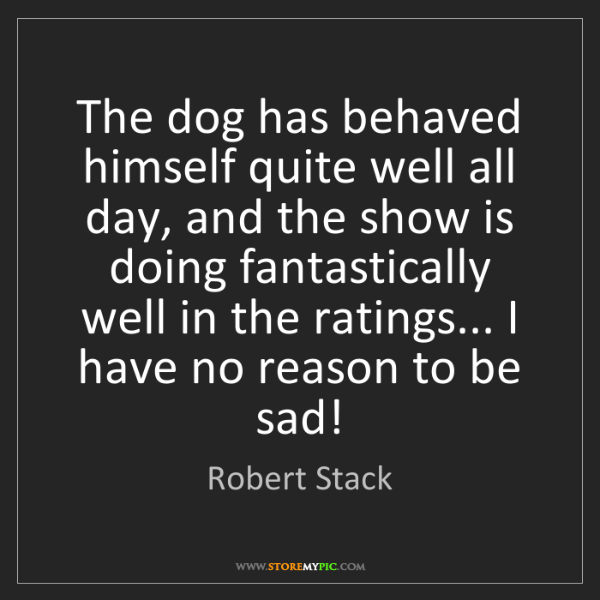 Robert Stack: The dog has behaved himself quite well all day, and the...
