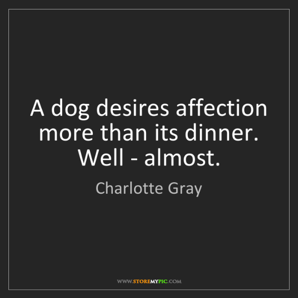 Charlotte Gray: A dog desires affection more than its dinner. Well -...
