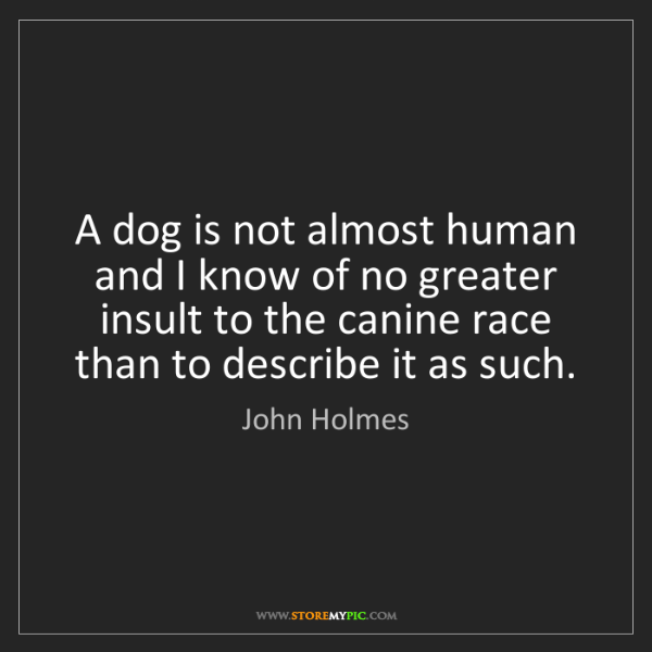 John Holmes: A dog is not almost human and I know of no greater insult...