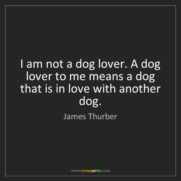 James Thurber: I am not a dog lover. A dog lover to me means a dog that...