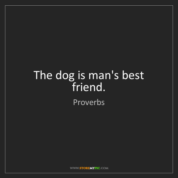 Proverbs: The dog is man's best friend.