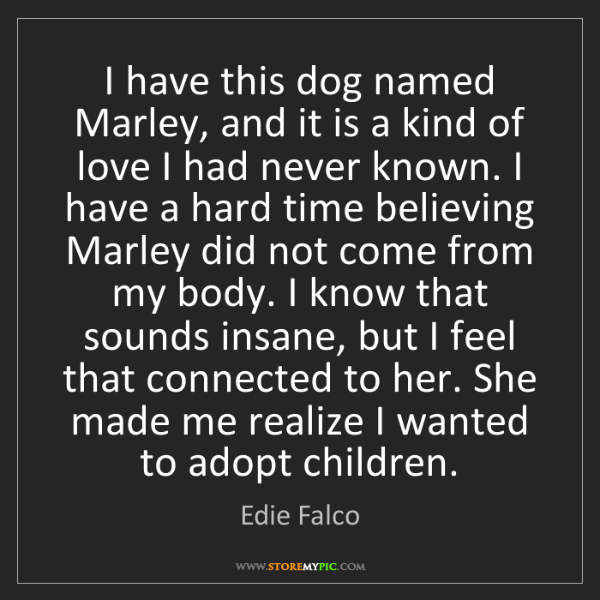 Edie Falco: I have this dog named Marley, and it is a kind of love...