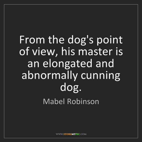 Mabel Robinson: From the dog's point of view, his master is an elongated...