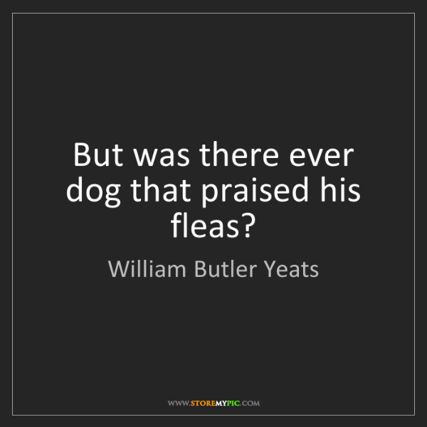 William Butler Yeats: But was there ever dog that praised his fleas?