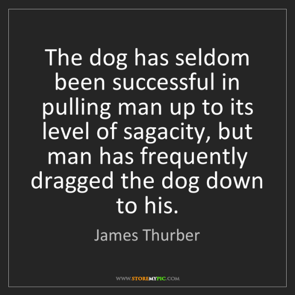 James Thurber: The dog has seldom been successful in pulling man up...