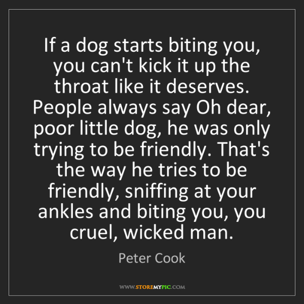 Peter Cook: If a dog starts biting you, you can't kick it up the...