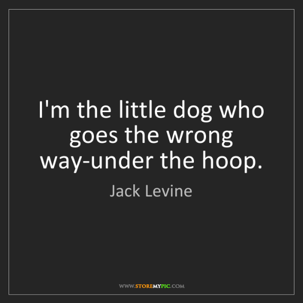 Jack Levine: I'm the little dog who goes the wrong way-under the hoop.