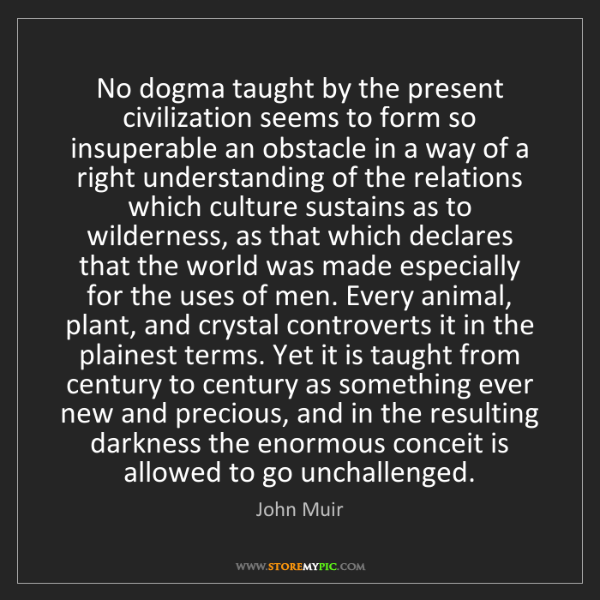 John Muir: No dogma taught by the present civilization seems to...