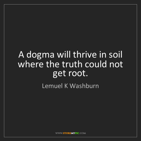 Lemuel K Washburn: A dogma will thrive in soil where the truth could not...