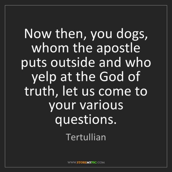 Tertullian: Now then, you dogs, whom the apostle puts outside and...