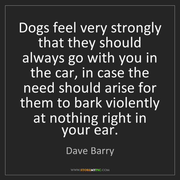 Dave Barry: Dogs feel very strongly that they should always go with...