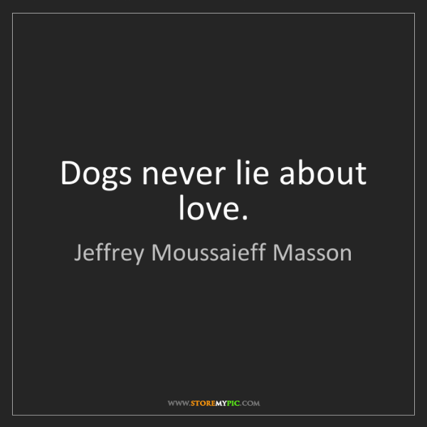 Jeffrey Moussaieff Masson: Dogs never lie about love.