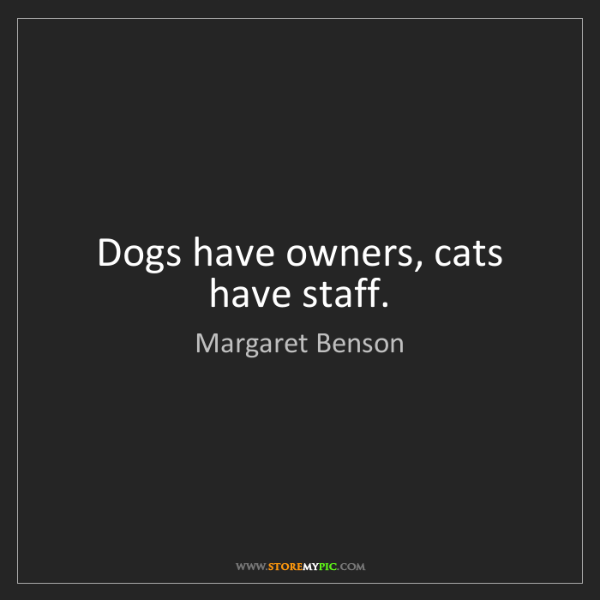 Margaret Benson: Dogs have owners, cats have staff.