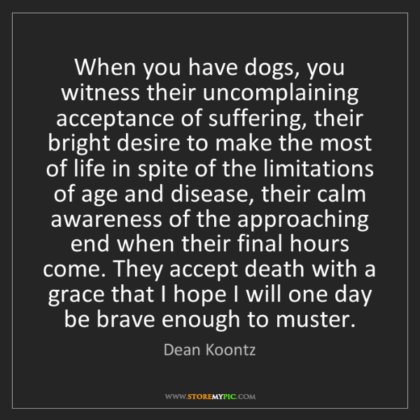 Dean Koontz: When you have dogs, you witness their uncomplaining acceptance...