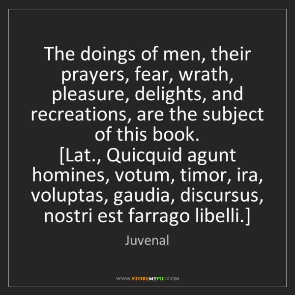 Juvenal: The doings of men, their prayers, fear, wrath, pleasure,...