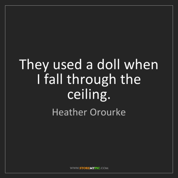 Heather Orourke: They used a doll when I fall through the ceiling.