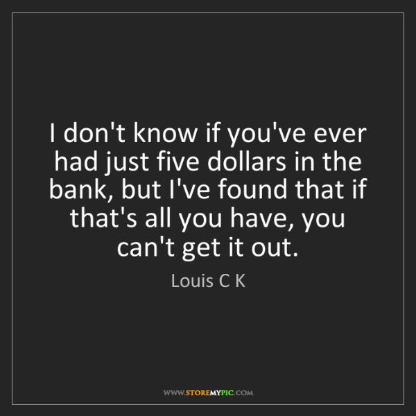 Louis C K: I don't know if you've ever had just five dollars in...