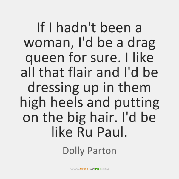 If I hadn't been a woman, I'd be a drag queen for ...
