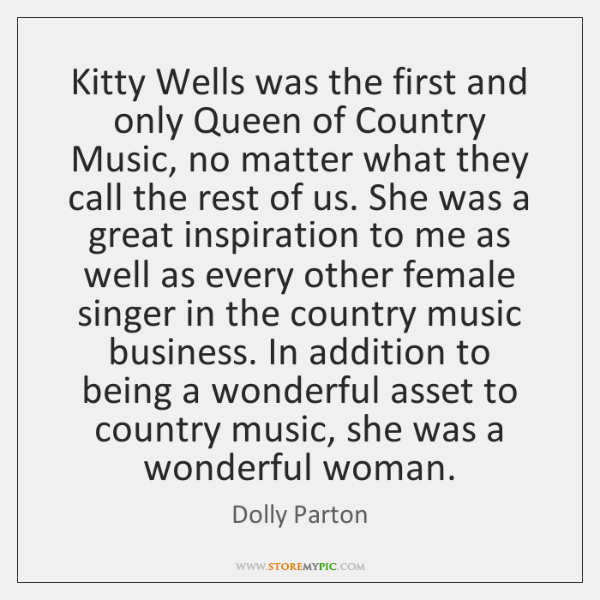 Kitty Wells was the first and only Queen of Country Music, no ...