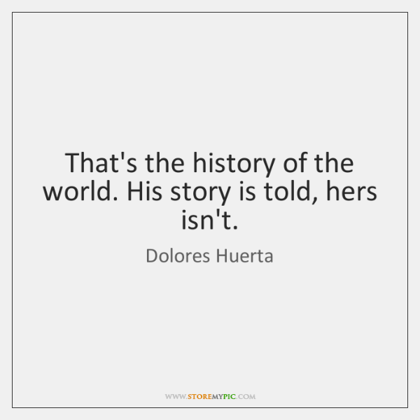 That's the history of the world. His story is told, hers isn't.