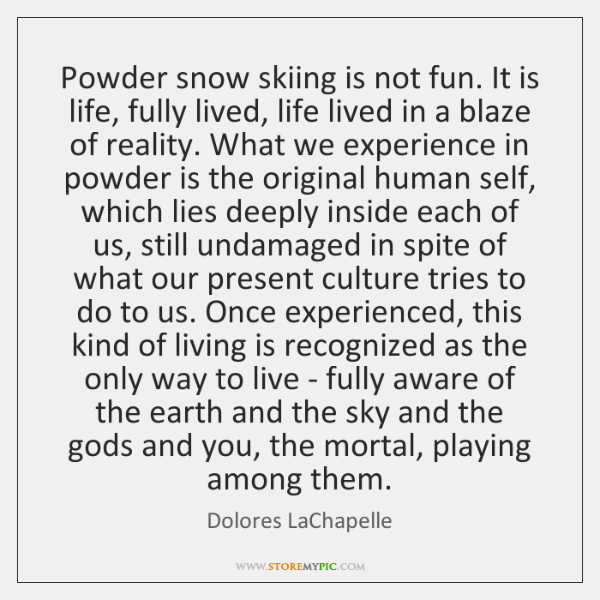 Powder snow skiing is not fun. It is life, fully lived, life ...