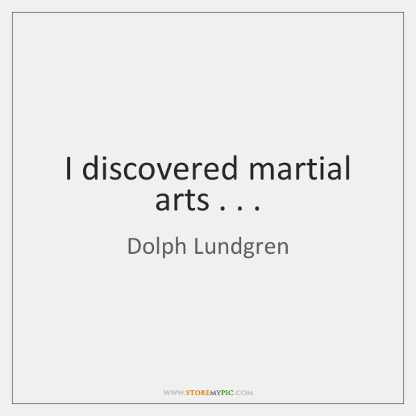 I discovered martial arts . . .