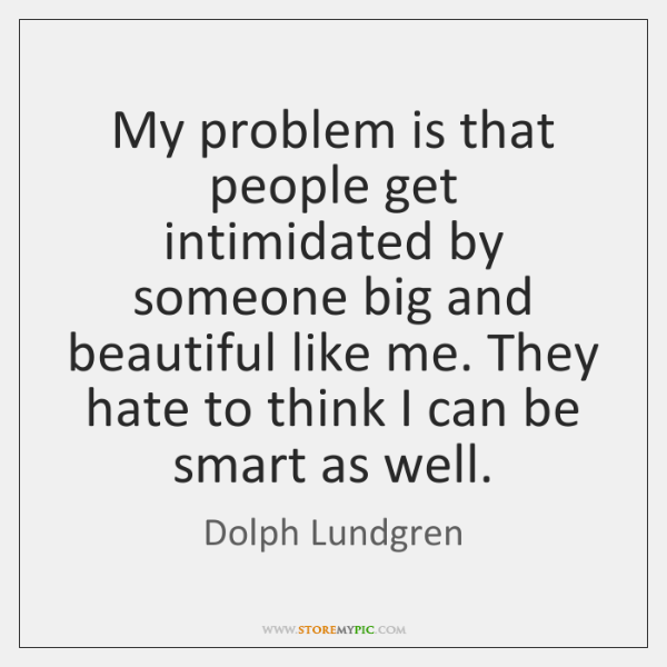 My problem is that people get intimidated by someone big and beautiful ...