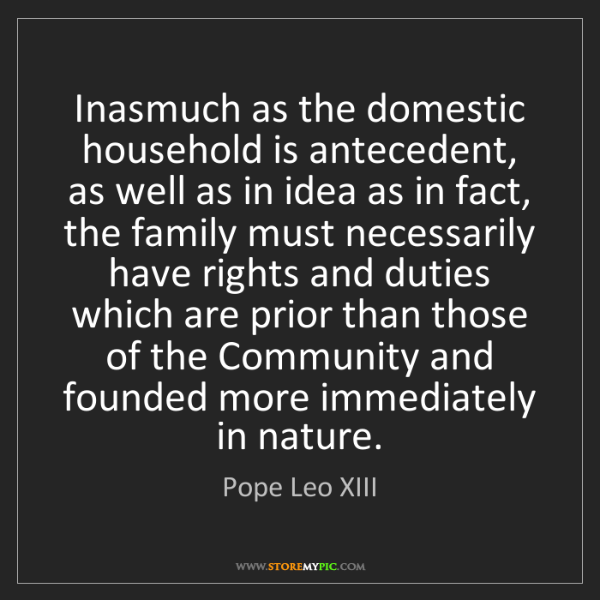 Pope Leo XIII: Inasmuch as the domestic household is antecedent, as...